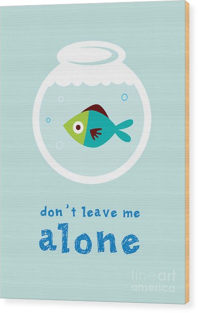 Do Not Leave Fish Alone Wood Print