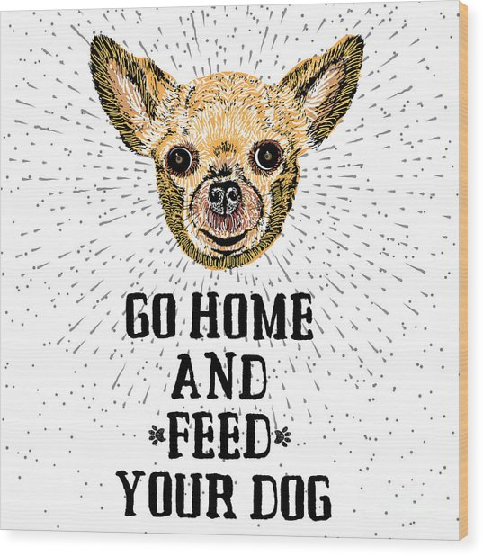 Go Home And Feed Your Dog. Sign With Wood Print