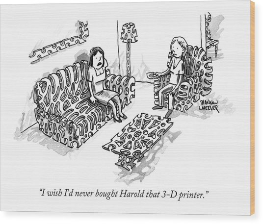 I Wish I'd Never Bought Harold That 3-d Printer Wood Print