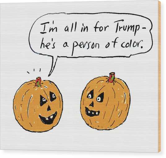 I'm All In For Trump He's A Person Of Color Wood Print