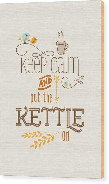 Keep Calm And Put The Kettle On Wood Print by Natalie Kinnear