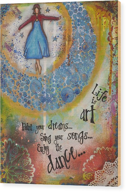 Life Is Art. Paint Your Dreams. Sing Your Songs. Enjoy The Dance. - Colorful Collage Painting Wood Print
