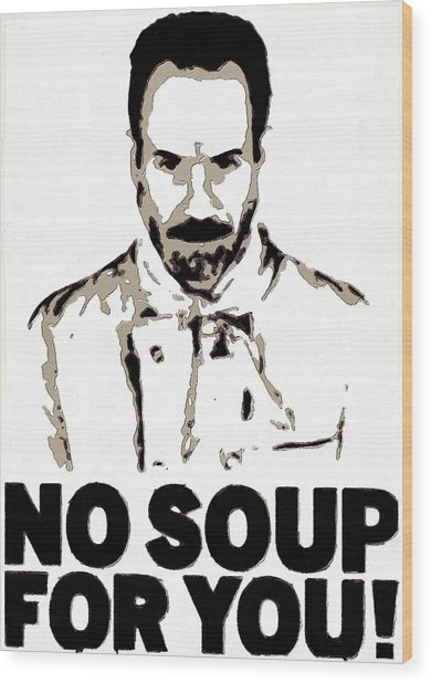 No Soup For You Wood Print