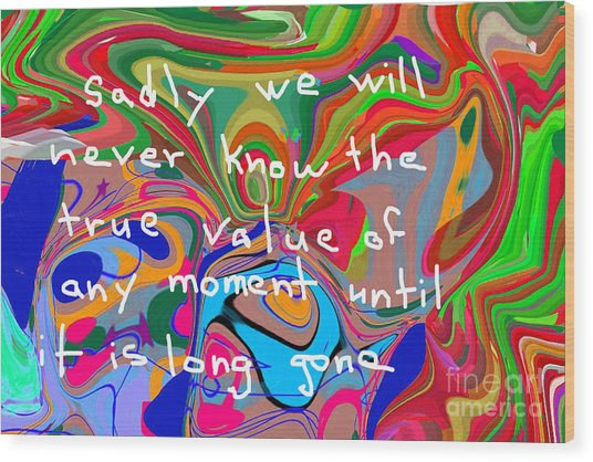 Sadly We Will Never Know The True Value Of Any Moment Until It Is Long Gone Wood Print