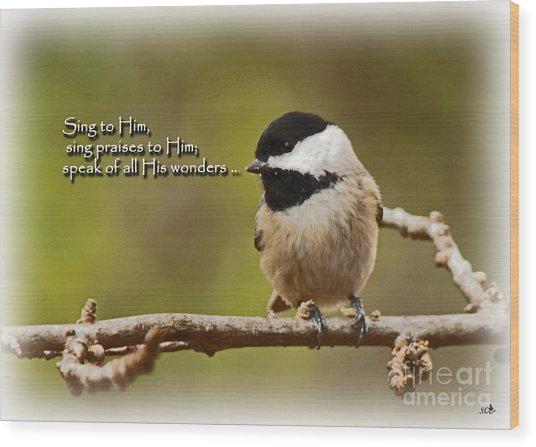 Sing To Him Wood Print