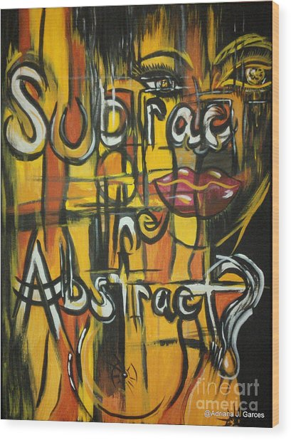 Subtract The Abstract? Wood Print by Adriana Garces
