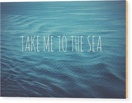 Take Me To The Sea Wood Print