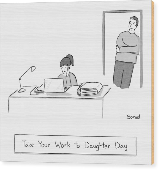 Take Your Work To Daughter Day -- A Father Wood Print