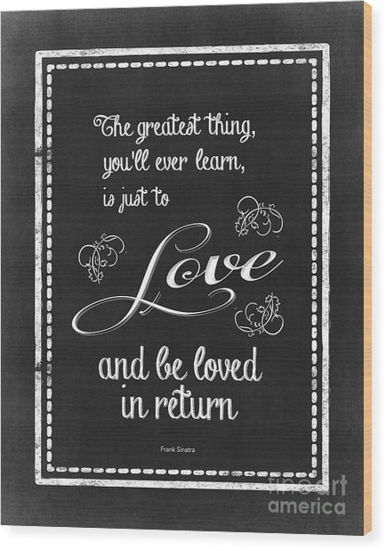 The Greatest Thing You'll Ever Learn Wood Print