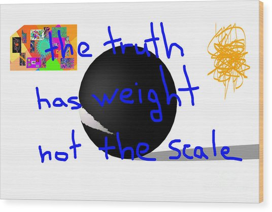 The Truth Has Weight Not The Scale Wood Print