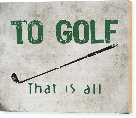 To Golf That Is All Wood Print by Flo Karp