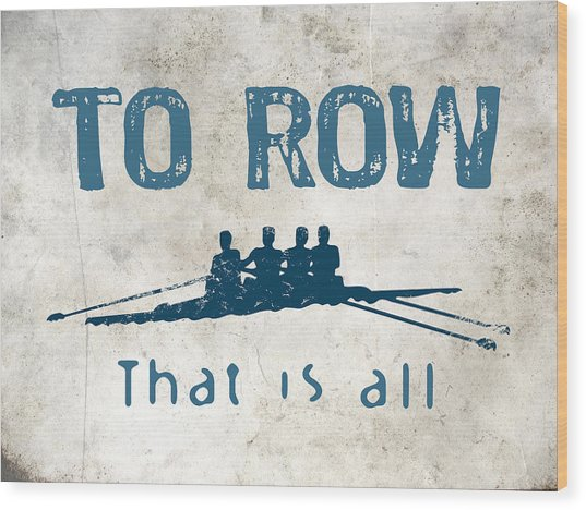 To Row That Is All Wood Print by Flo Karp