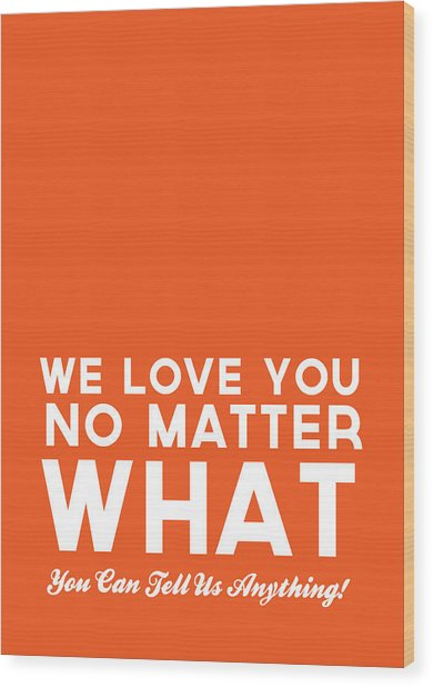 We Love You No Matter What - Greeting Card Wood Print