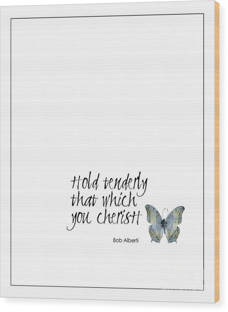 Hold Tenderly That Which You Cherish Quote Wood Print