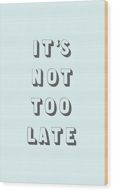 Its Not Too Late Wood Print