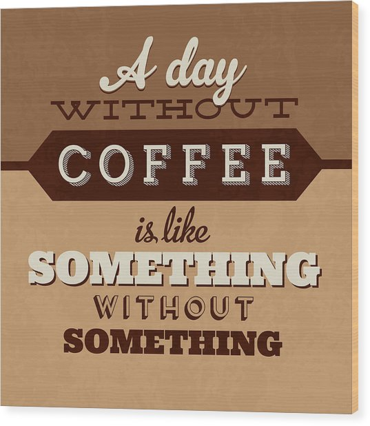 A Day Without Coffee Wood Print