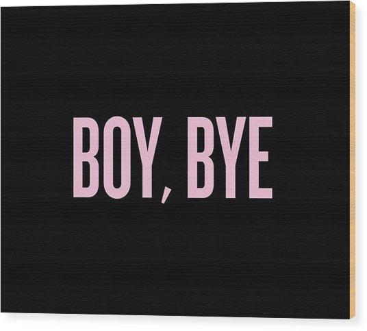 Boy, Bye Wood Print