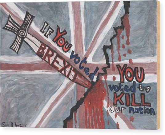 Brexit Wrecks It Wood Print by Sushila Burgess