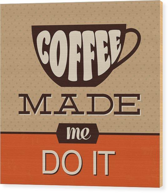 Coffee Made Me Do It Wood Print