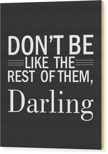 Don't Be Like The Rest Of Them, Darling Wood Print