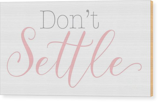 Don't Settle Wood Print