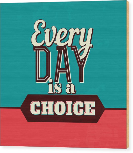 Every Day Is A Choice Wood Print