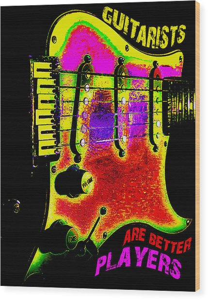 Wood Print featuring the photograph Guitarists Are Better Players by Guitar Wacky