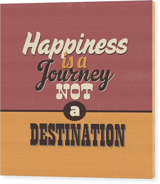 Happiness Is A Journey Not A Destination Wood Print