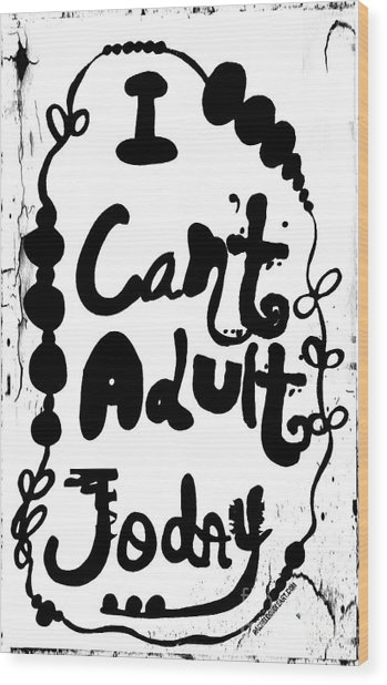 I Can't Adult Today Wood Print