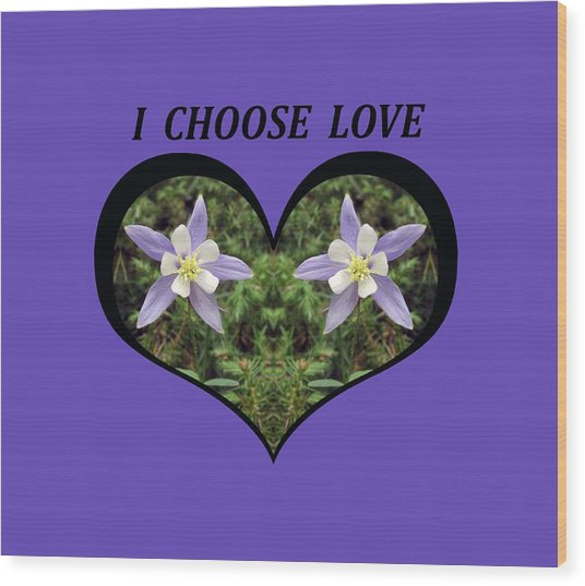 I Chose Love With A Heart Filled With Columbines Wood Print