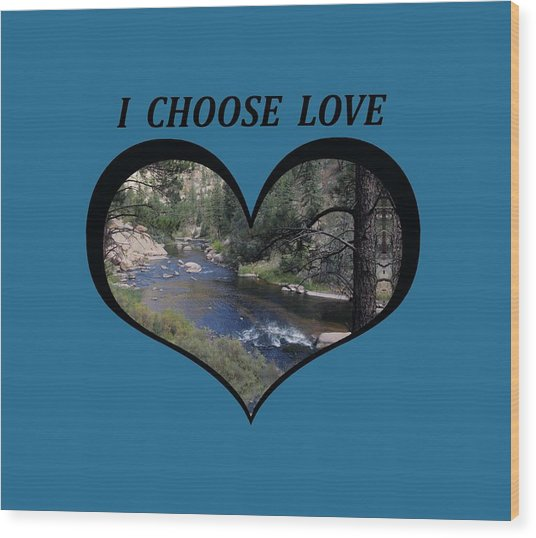 I Chose Love With A River Flowing In A Heart Wood Print