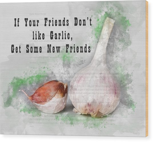 If Your Friends Dont Like Garlic, Get Some New Friends Wood Print