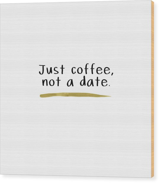 Just Coffee Not A Date- Art By Linda Woods Wood Print