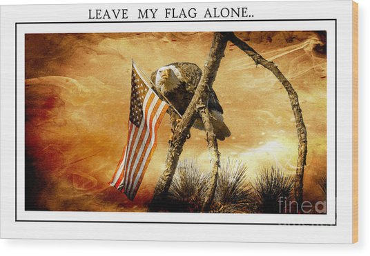 Leave My Flag Alone Wood Print