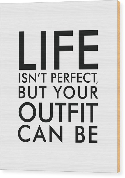 Life Isn't Perfect, But Your Outfit Can Be Wood Print