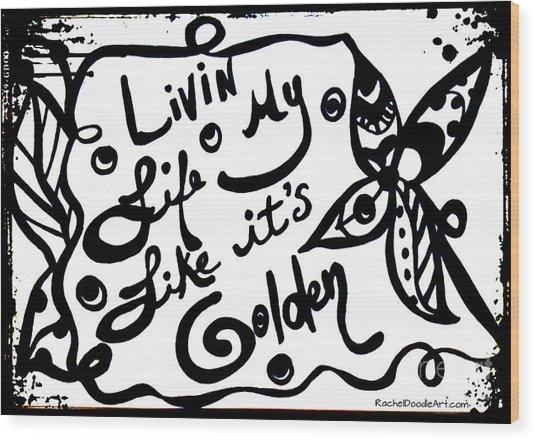 Livin My Life Like It's Golden Wood Print