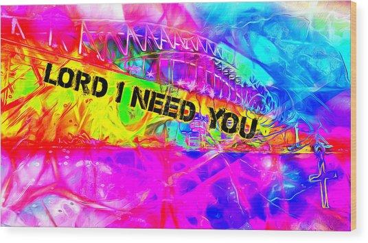 Lord I Need You N Wood Print