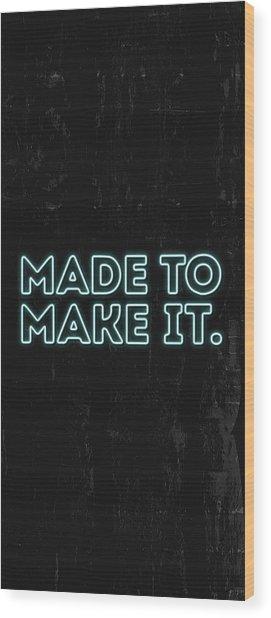 Made To Make It Wood Print