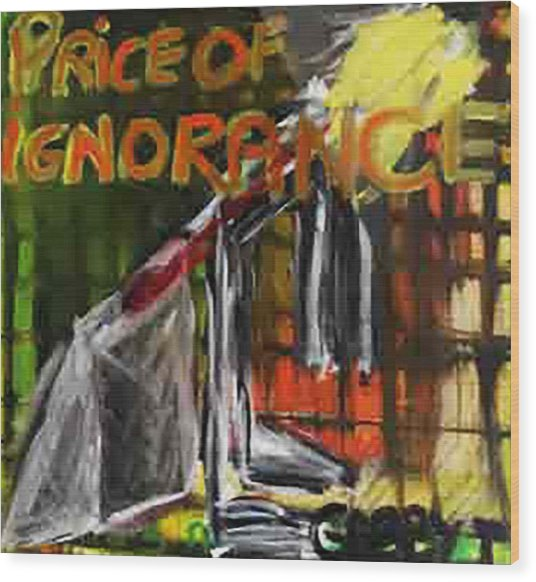 Price Of Ignorance Wood Print