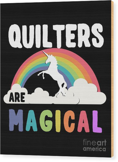 Quilters Are Magical Wood Print