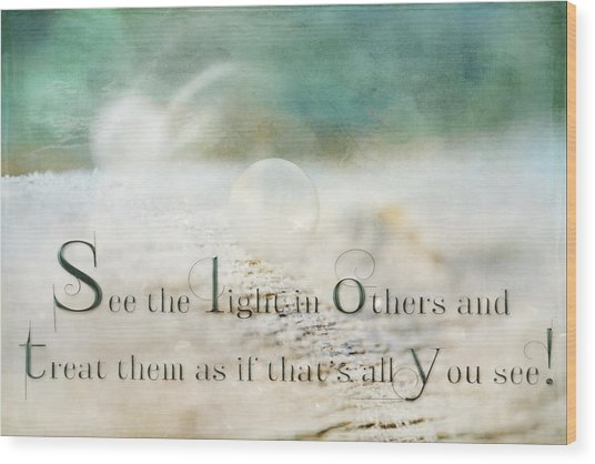 See The Light In Others Wood Print