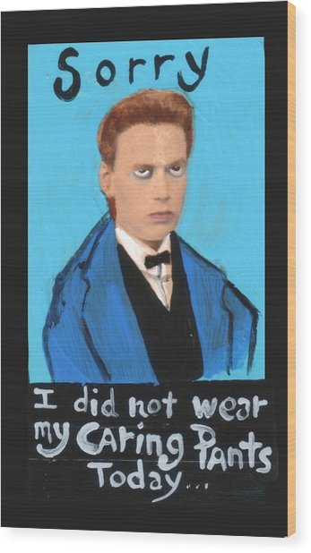 Sorry I Did Not Wear My Caring Pants Today Wood Print