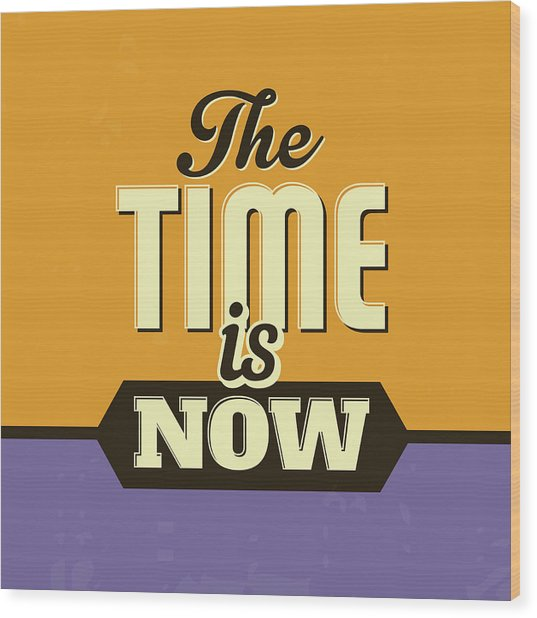 The Time Is Now Wood Print