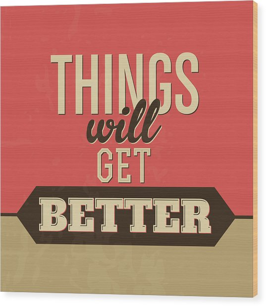 Thing Will Get Better Wood Print