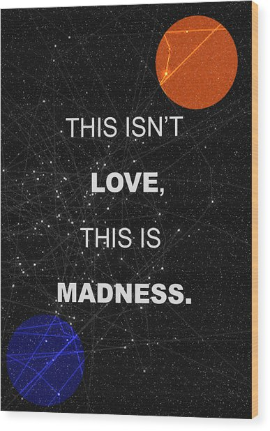 This Isnt Love This Is Madness Space Poster Wood Print