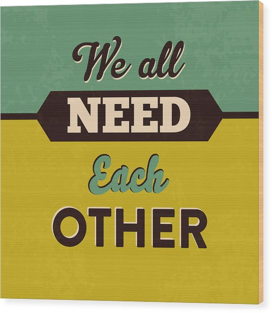 We All Need Each Other Wood Print