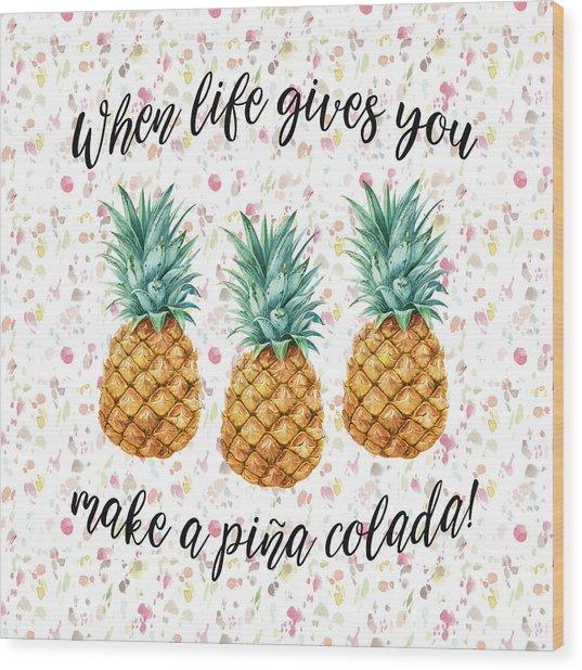 When Life Gives You Pineapple Make A Pina Colada Wood Print