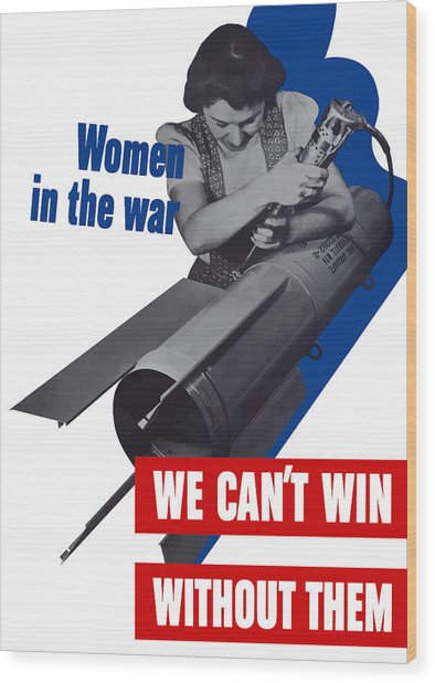Women In The War - We Can't Win Without Them Wood Print