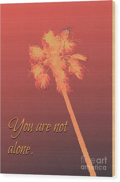 You Are Not Alone Wood Print