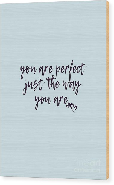 You Are Perfect Just The Way You Are Wood Print
